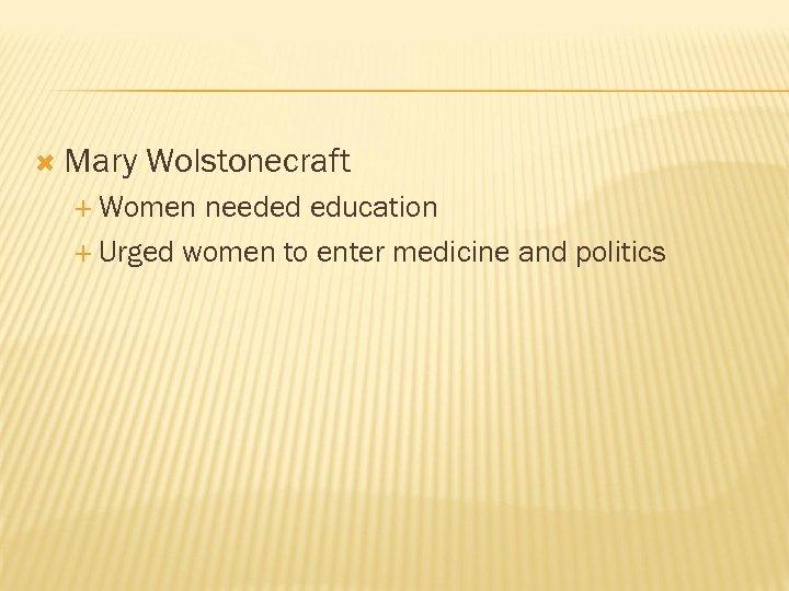 Mary Wolstonecraft Women needed education Urged women to enter medicine and politics