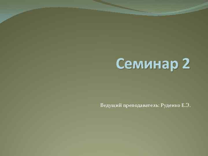 Семинар 2 Ведущий преподаватель: Руденко Е. Э.