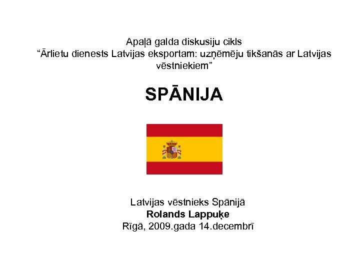 """Apaļā galda diskusiju cikls """"Ārlietu dienests Latvijas eksportam: uzņēmēju tikšanās ar Latvijas vēstniekiem"""" SPĀNIJA"""