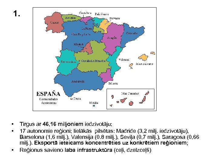 1. • • • Tirgus ar 46, 16 miljoniem iedzīvotāju; 17 autonomie reģioni; lielākās