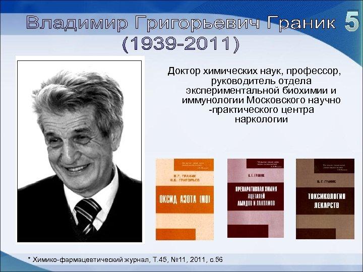 5 Доктор химических наук, профессор, руководитель отдела экспериментальной биохимии и иммунологии Московского научно -практического
