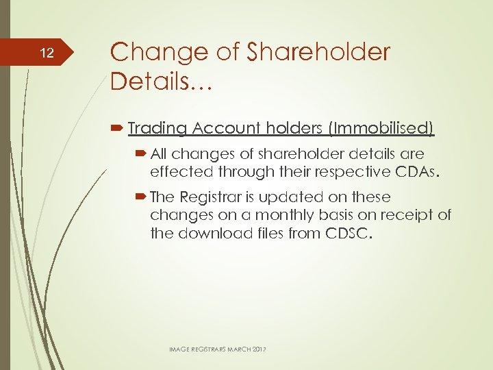 12 Change of Shareholder Details… Trading Account holders (Immobilised) All changes of shareholder details