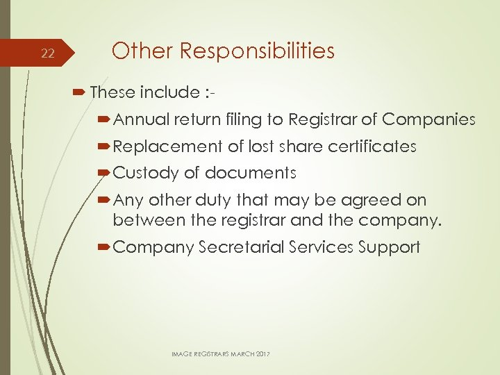 22 Other Responsibilities These include : Annual return filing to Registrar of Companies Replacement