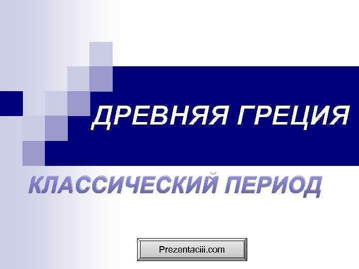 ДРЕВНЯЯ ГРЕЦИЯ КЛАССИЧЕСКИЙ ПЕРИОД Prezentaciii. com