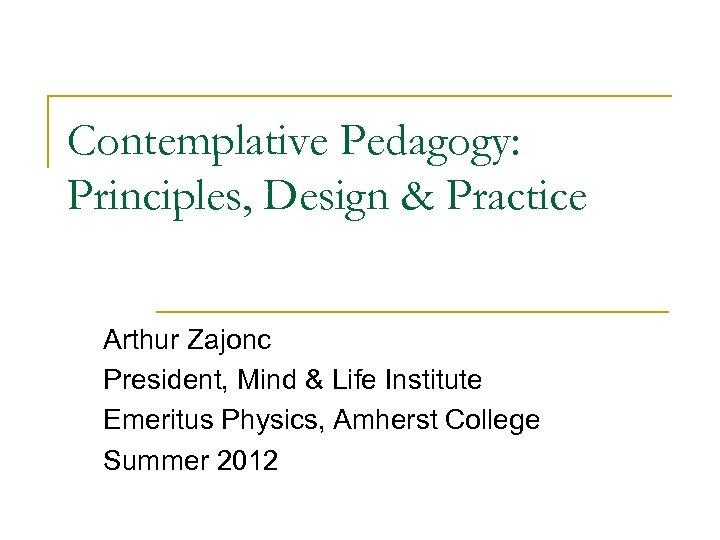Contemplative Pedagogy: Principles, Design & Practice Arthur Zajonc President, Mind & Life Institute Emeritus