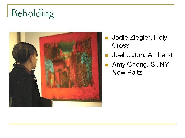 Beholding n n n Jodie Ziegler, Holy Cross Joel Upton, Amherst Amy Cheng, SUNY