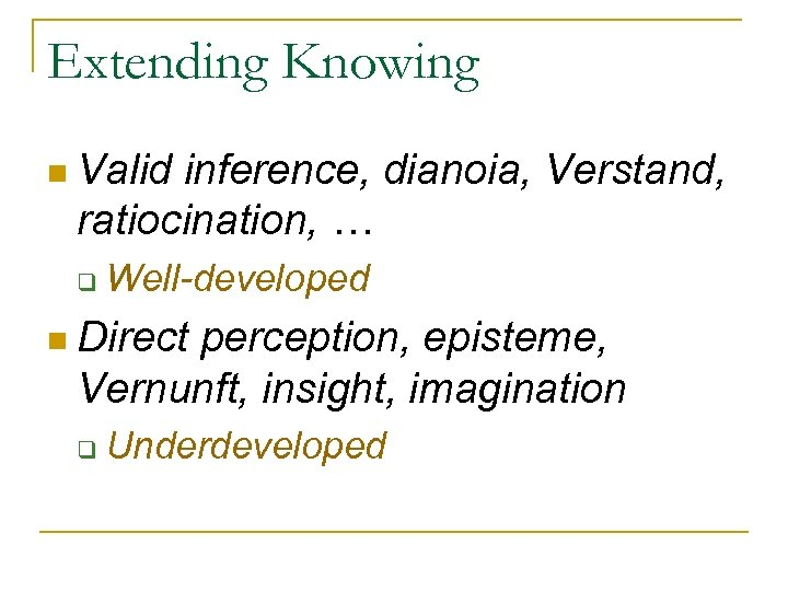 Extending Knowing n Valid inference, dianoia, Verstand, ratiocination, … q Well-developed n Direct perception,