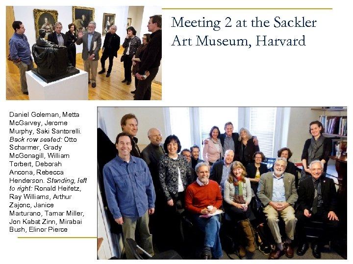 Meeting 2 at the Sackler Art Museum, Harvard Daniel Goleman, Metta Mc. Garvey, Jerome