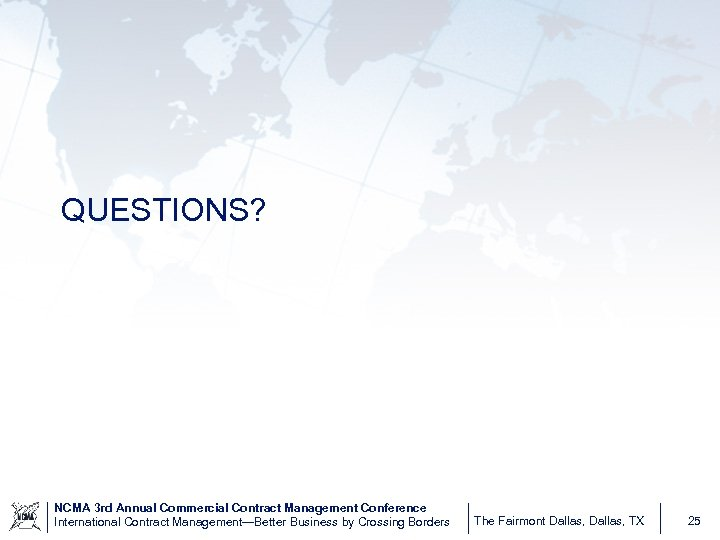 QUESTIONS? NCMA 3 rd Annual Commercial Contract Management Conference International Contract Management—Better Business by
