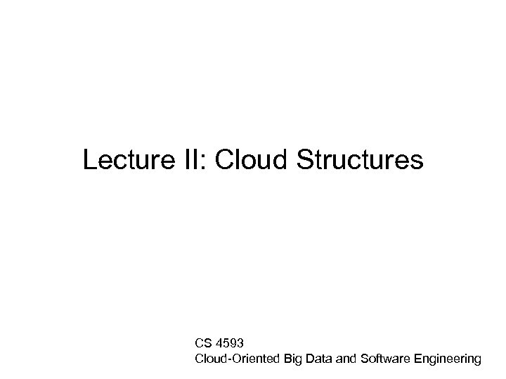 Lecture II: Cloud Structures CS 4593 Cloud-Oriented Big Data and Software Engineering