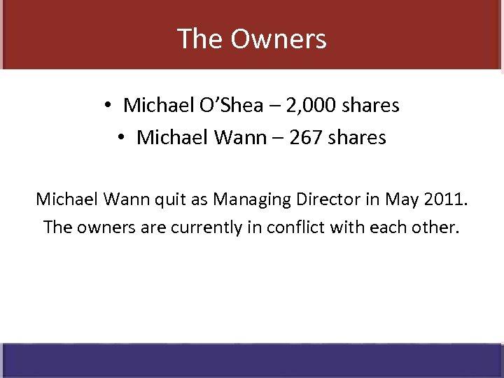 The Owners • Michael O'Shea – 2, 000 shares • Michael Wann – 267