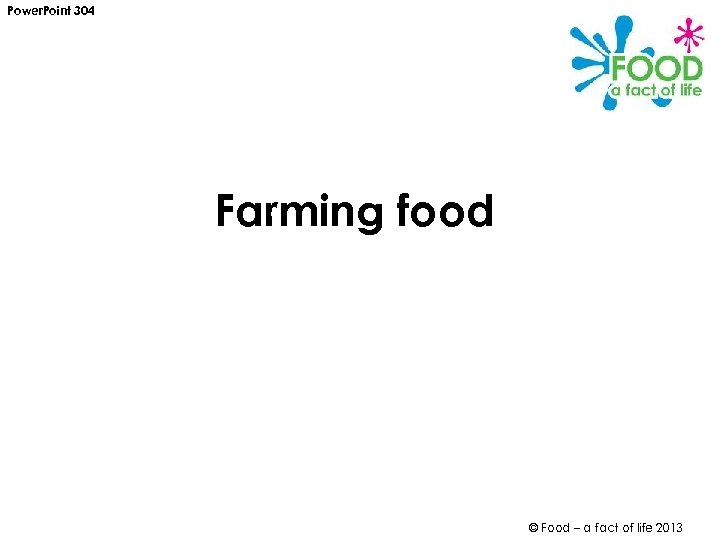 Power. Point 304 Farming food © Food – a fact of life 2013