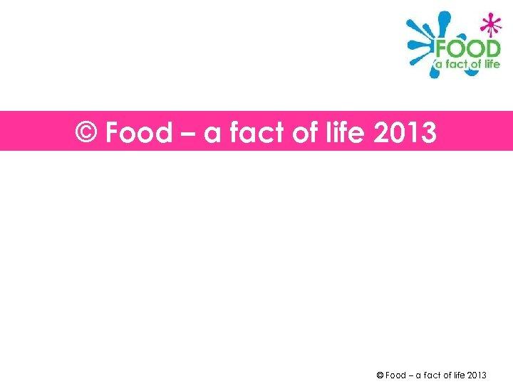 © Food – a fact of life 2013