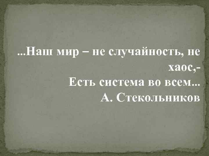 …Наш мир – не случайность, не хаос, Есть система во всем… А. Стекольников