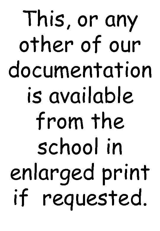 This, or any other of our documentation is available from the school in enlarged