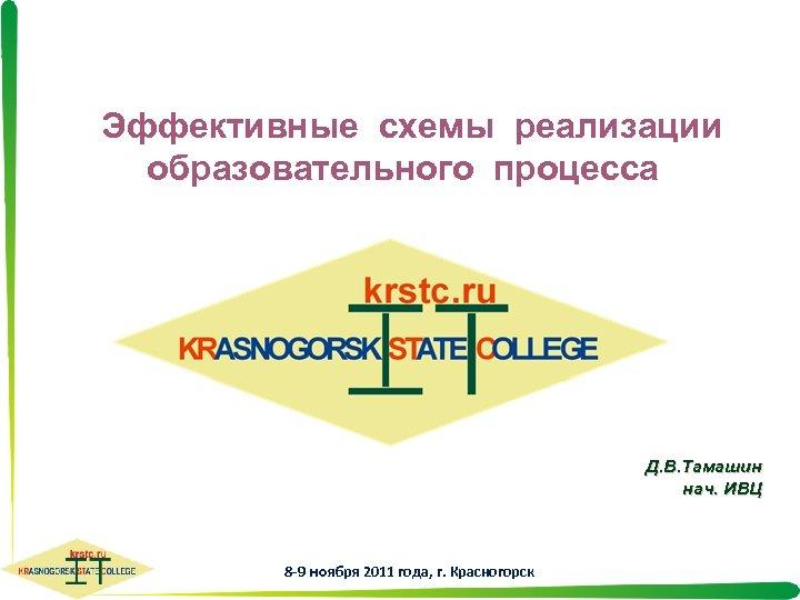Эффективные схемы реализации образовательного процесса Д. В. Тамашин нач. ИВЦ 8 -9 ноября 2011