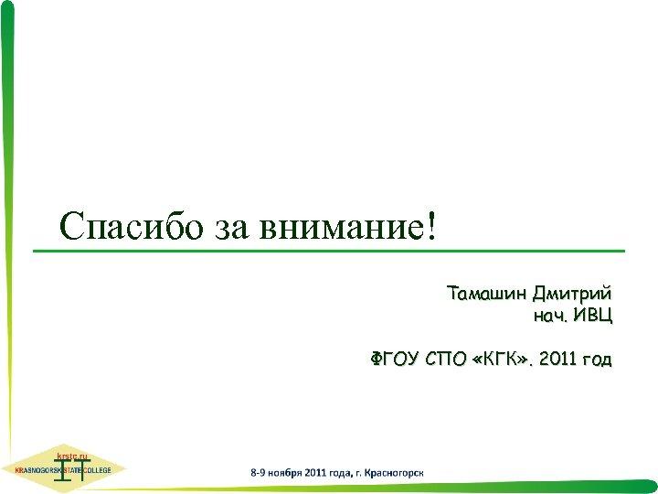 Спасибо за внимание! Тамашин Дмитрий нач. ИВЦ ФГОУ СПО «КГК» . 2011 год