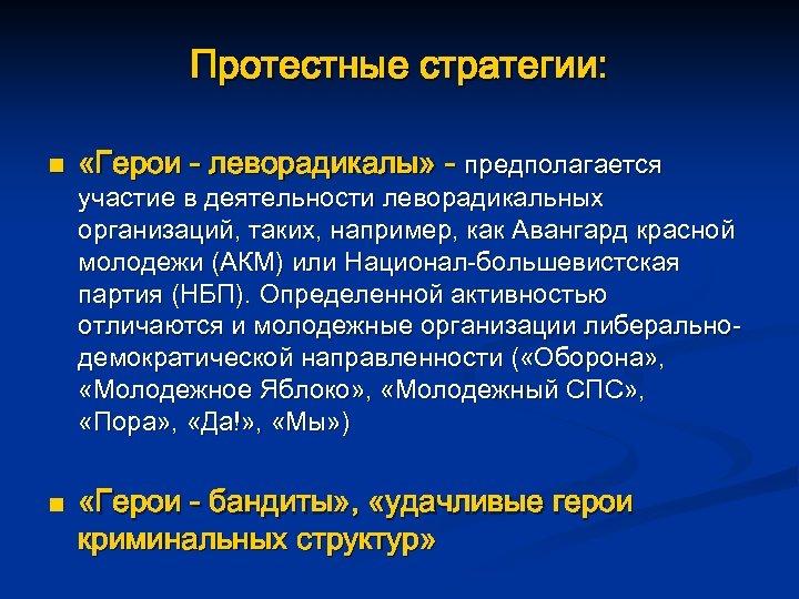 Протестные стратегии: n n «Герои - леворадикалы» - предполагается участие в деятельности леворадикальных организаций,