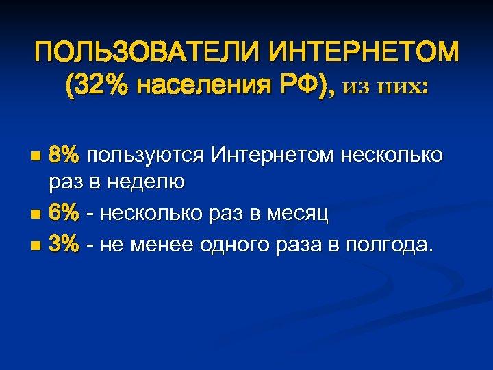 ПОЛЬЗОВАТЕЛИ ИНТЕРНЕТОМ (32% населения РФ), из них: 8% пользуются Интернетом несколько раз в неделю