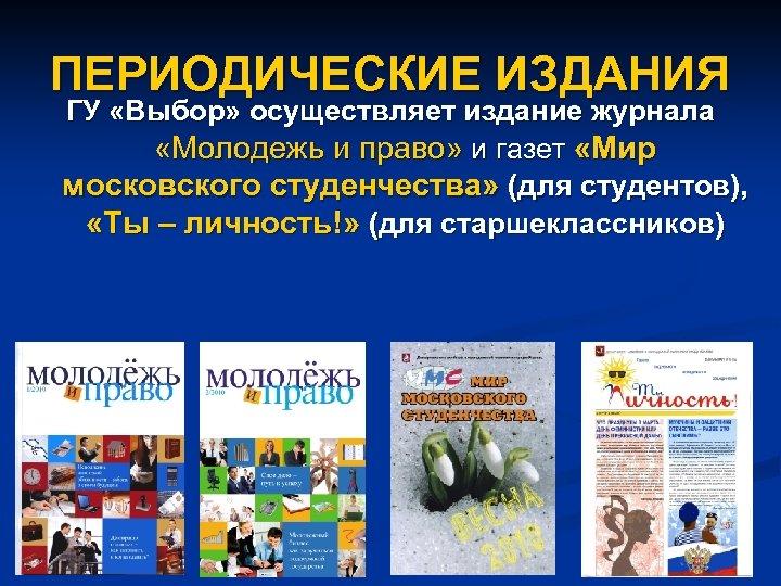 ПЕРИОДИЧЕСКИЕ ИЗДАНИЯ ГУ «Выбор» осуществляет издание журнала «Молодежь и право» и газет «Мир московского