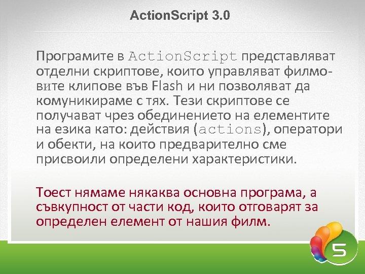 Аction. Script 3. 0 Програмите в Action. Script представляват отделни скриптове, които управляват филмовите