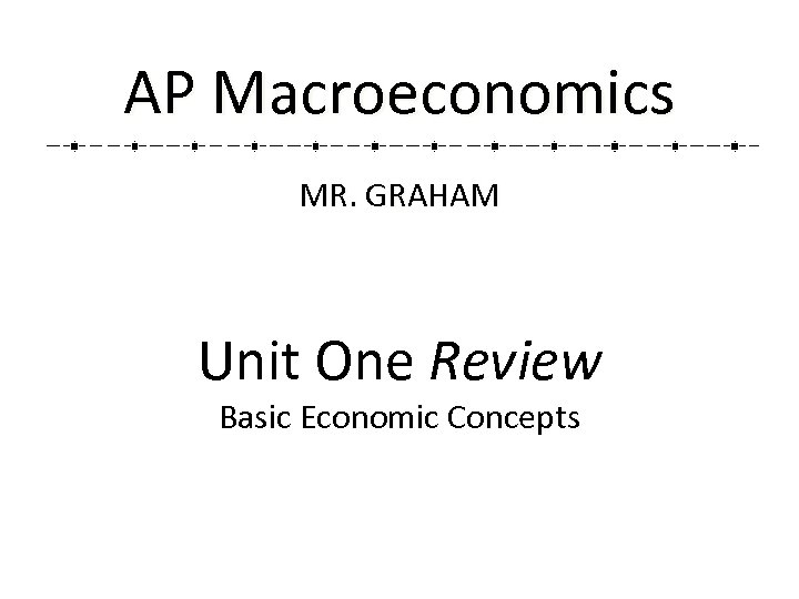 AP Macroeconomics MR. GRAHAM Unit One Review Basic Economic Concepts