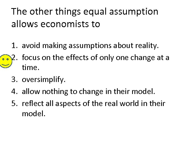The other things equal assumption allows economists to 1. avoid making assumptions about reality.
