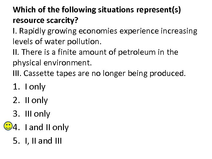 Which of the following situations represent(s) resource scarcity? I. Rapidly growing economies experience increasing