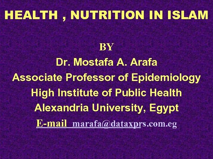HEALTH , NUTRITION IN ISLAM BY Dr. Mostafa A. Arafa Associate Professor of Epidemiology
