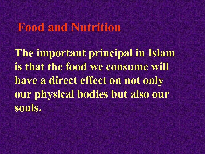 Food and Nutrition The important principal in Islam is that the food we consume