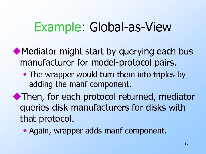 Example: Global-as-View u. Mediator might start by querying each bus manufacturer for model-protocol pairs.
