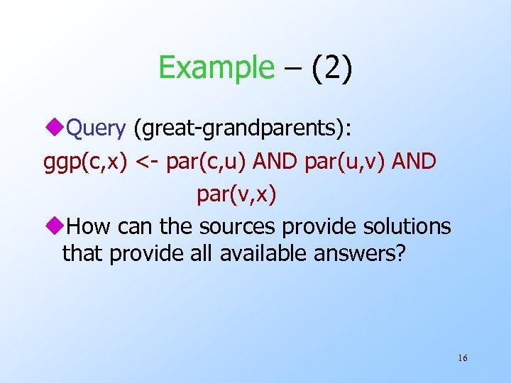 Example – (2) u. Query (great-grandparents): ggp(c, x) <- par(c, u) AND par(u, v)