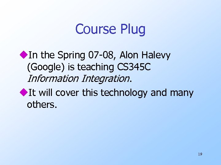 Course Plug u. In the Spring 07 -08, Alon Halevy (Google) is teaching CS