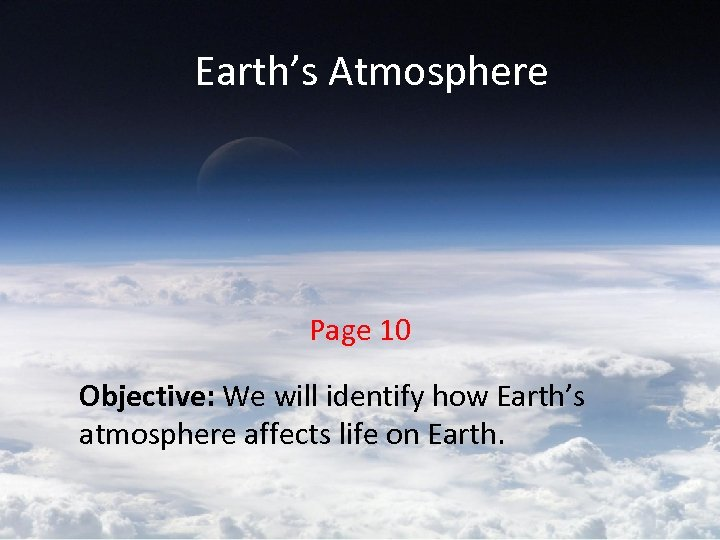 Earth's Atmosphere Page 10 Objective: We will identify how Earth's atmosphere affects life on