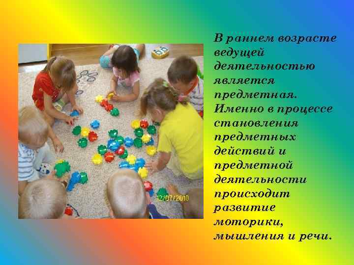 В раннем возрасте ведущей деятельностью является предметная. Именно в процессе становления предметных действий и