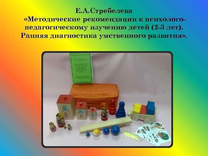 Е. А. Стребелева «Методические рекомендации к психологопедагогическому изучению детей (2 -3 лет). Ранняя диагностика