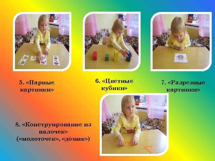 5. «Парные картинки» 8. «Конструирование из палочек» ( «молоточек» , «домик» ) 6. «Цветные