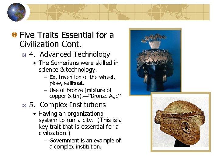 Five Traits Essential for a Civilization Cont. 4. Advanced Technology • The Sumerians were