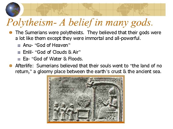 Polytheism- A belief in many gods. The Sumerians were polytheists. They believed that their