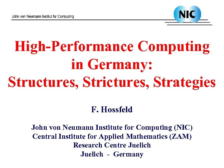 High-Performance Computing in Germany: Structures, Strictures, Strategies F. Hossfeld John von Neumann Institute for