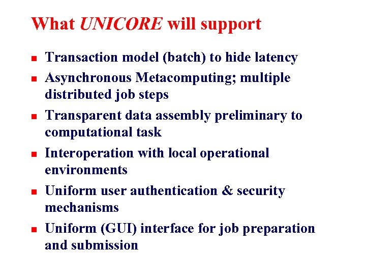 What UNICORE will support n n n Transaction model (batch) to hide latency Asynchronous