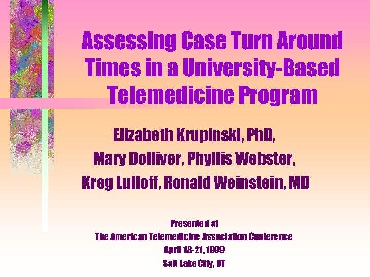 Assessing Case Turn Around Times in a University-Based Telemedicine Program Elizabeth Krupinski, Ph. D,