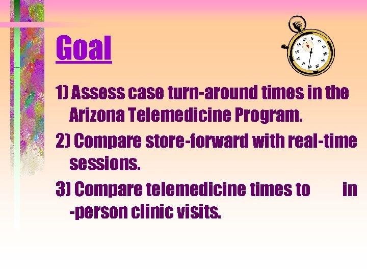 Goal 1) Assess case turn-around times in the Arizona Telemedicine Program. 2) Compare store-forward