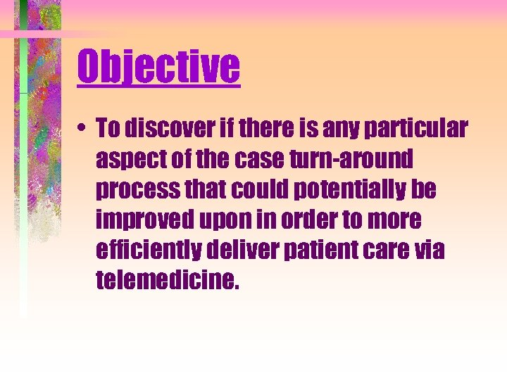 Objective • To discover if there is any particular aspect of the case turn-around