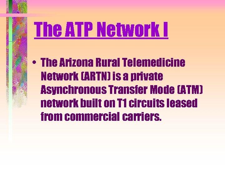The ATP Network I • The Arizona Rural Telemedicine Network (ARTN) is a private