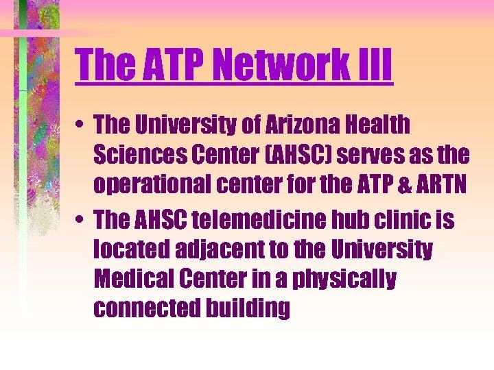 The ATP Network III • The University of Arizona Health Sciences Center (AHSC) serves