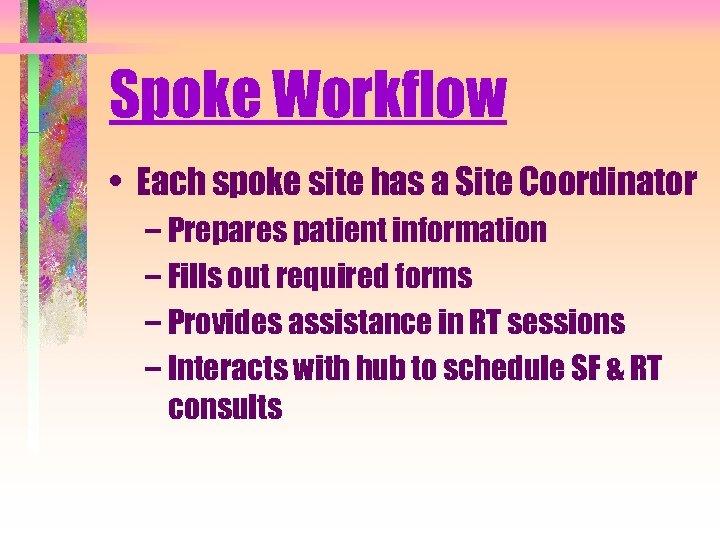 Spoke Workflow • Each spoke site has a Site Coordinator – Prepares patient information