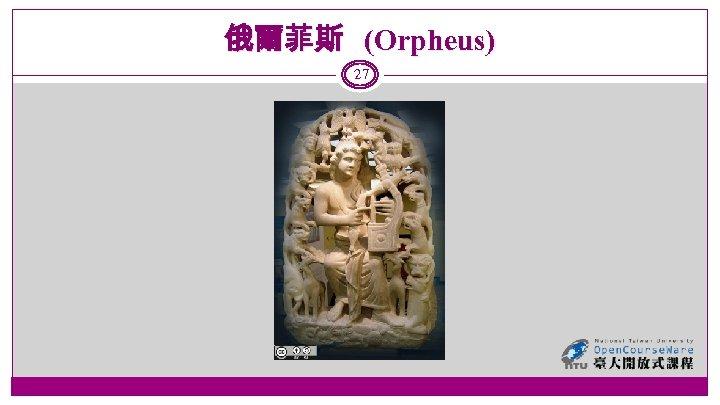 俄爾菲斯 (Orpheus) 27