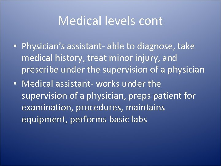 Medical levels cont • Physician's assistant- able to diagnose, take medical history, treat minor