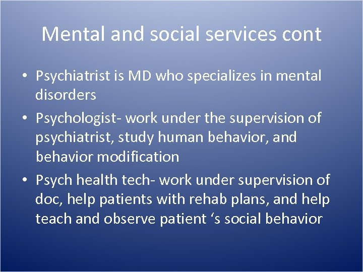Mental and social services cont • Psychiatrist is MD who specializes in mental disorders
